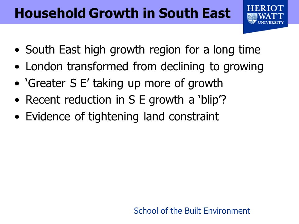 School of the Built Environment Household Growth in South East South East high growth region for a long time London transformed from declining to growing Greater S E taking up more of growth Recent reduction in S E growth a blip.