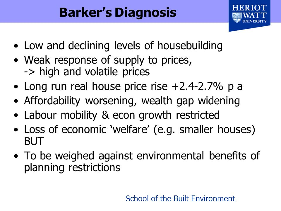 School of the Built Environment Barkers Diagnosis Low and declining levels of housebuilding Weak response of supply to prices, -> high and volatile prices Long run real house price rise +2.4-2.7% p a Affordability worsening, wealth gap widening Labour mobility & econ growth restricted Loss of economic welfare (e.g.
