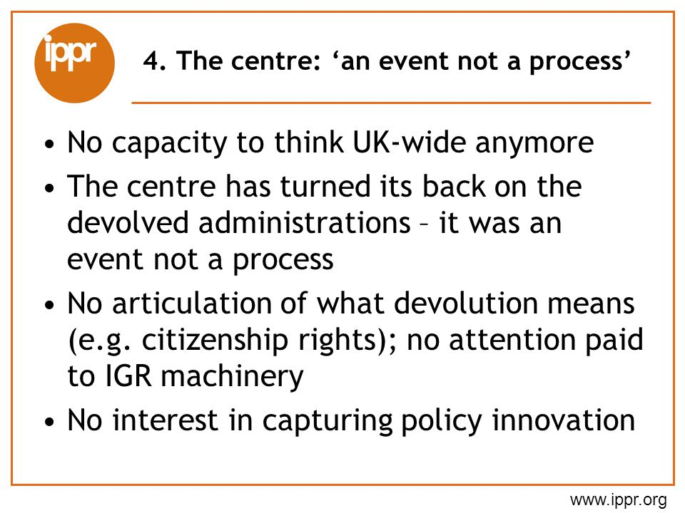 www.ippr.org 4. The centre: an event not a process No capacity to think UK-wide anymore The centre has turned its back on the devolved administrations