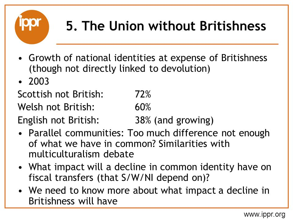 www.ippr.org 5. The Union without Britishness Growth of national identities at expense of Britishness (though not directly linked to devolution) 2003