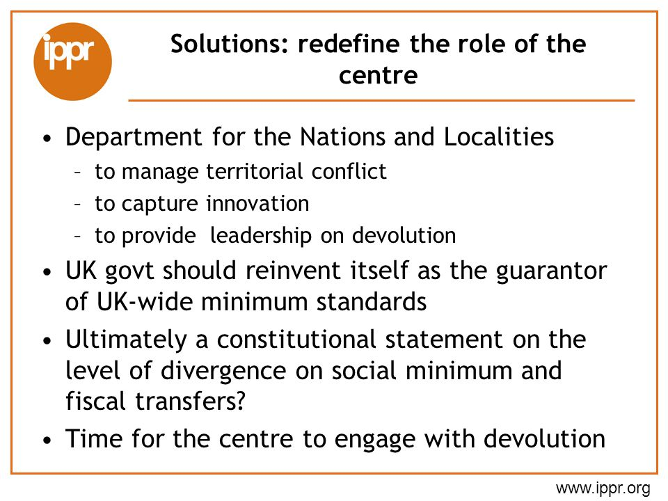Solutions: redefine the role of the centre Department for the Nations and Localities –to manage territorial conflict –to capture innovation –to provide leadership on devolution UK govt should reinvent itself as the guarantor of UK-wide minimum standards Ultimately a constitutional statement on the level of divergence on social minimum and fiscal transfers.