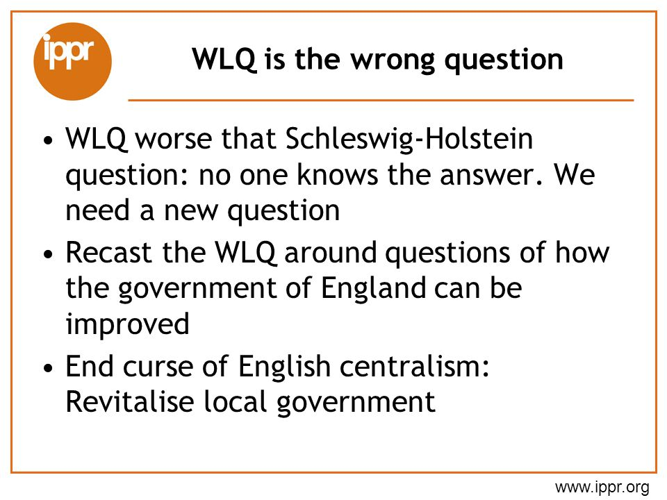 www.ippr.org WLQ is the wrong question WLQ worse that Schleswig-Holstein question: no one knows the answer.
