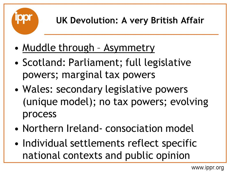 www.ippr.org UK Devolution: A very British Affair Muddle through – Asymmetry Scotland: Parliament; full legislative powers; marginal tax powers Wales: secondary legislative powers (unique model); no tax powers; evolving process Northern Ireland- consociation model Individual settlements reflect specific national contexts and public opinion