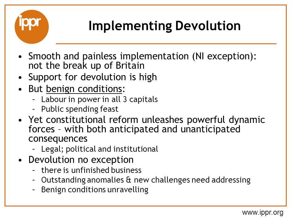 www.ippr.org Implementing Devolution Smooth and painless implementation (NI exception): not the break up of Britain Support for devolution is high But benign conditions: –Labour in power in all 3 capitals –Public spending feast Yet constitutional reform unleashes powerful dynamic forces – with both anticipated and unanticipated consequences –Legal; political and institutional Devolution no exception –there is unfinished business –Outstanding anomalies & new challenges need addressing –Benign conditions unravelling