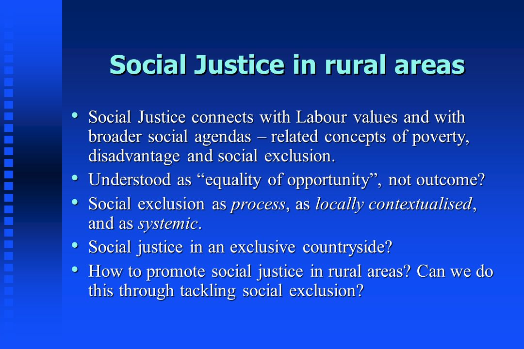 Social Justice in rural areas Social Justice connects with Labour values and with broader social agendas – related concepts of poverty, disadvantage a