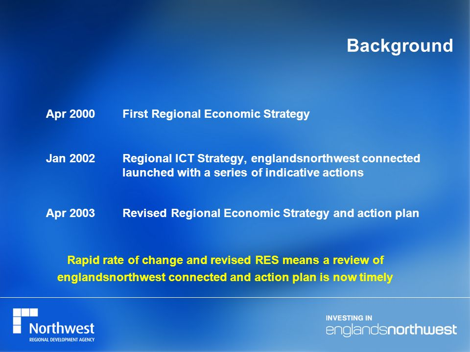 Background Jan 2002Regional ICT Strategy, englandsnorthwest connected launched with a series of indicative actions Apr 2003Revised Regional Economic S