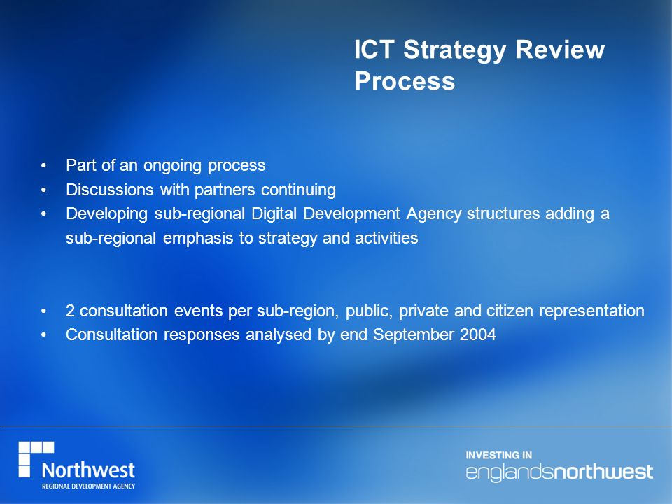 ICT Strategy Review Process Part of an ongoing process Discussions with partners continuing Developing sub-regional Digital Development Agency structures adding a sub-regional emphasis to strategy and activities 2 consultation events per sub-region, public, private and citizen representation Consultation responses analysed by end September 2004