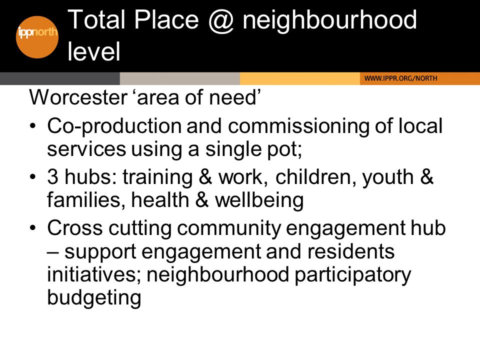 Total Place @ neighbourhood level Worcester area of need Co-production and commissioning of local services using a single pot; 3 hubs: training & work, children, youth & families, health & wellbeing Cross cutting community engagement hub – support engagement and residents initiatives; neighbourhood participatory budgeting