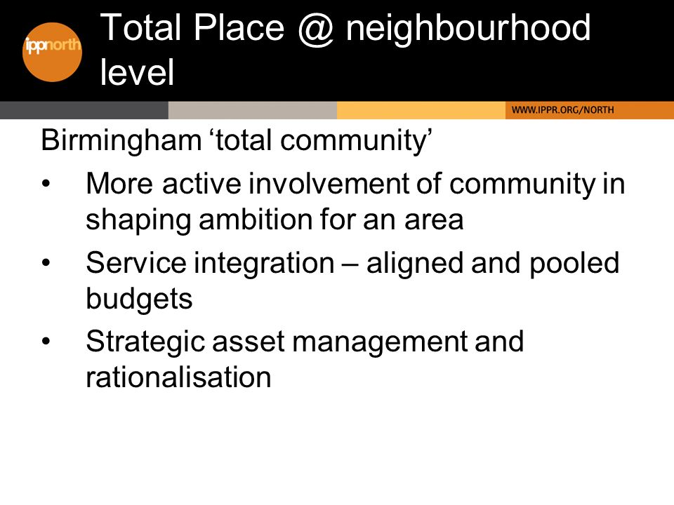 Birmingham total community More active involvement of community in shaping ambition for an area Service integration – aligned and pooled budgets Strategic asset management and rationalisation