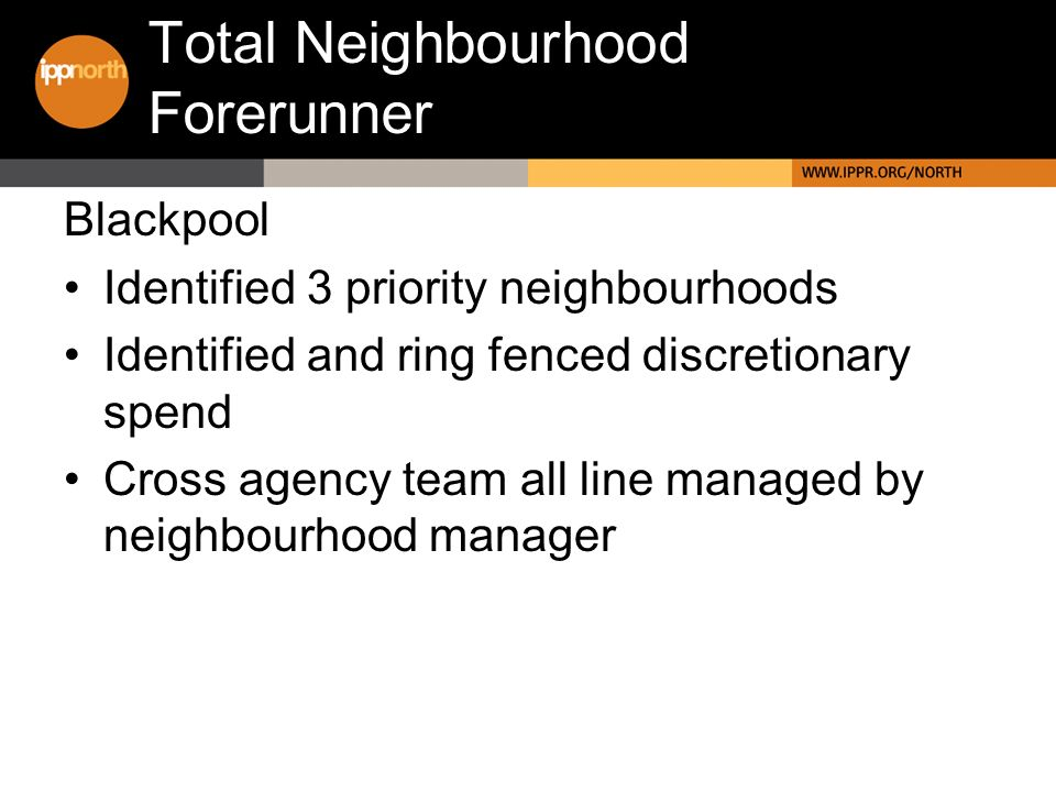 Total Neighbourhood Forerunner Blackpool Identified 3 priority neighbourhoods Identified and ring fenced discretionary spend Cross agency team all lin