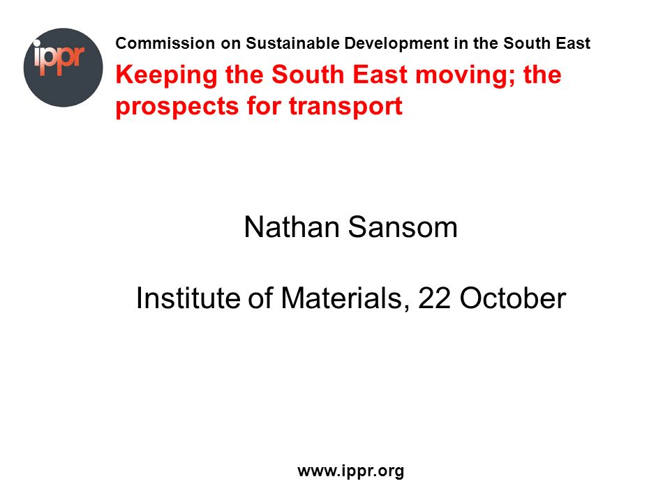 Commission on Sustainable Development in the South East www.ippr.org Keeping the South East moving; the prospects for transport Nathan Sansom Institute of Materials, 22 October