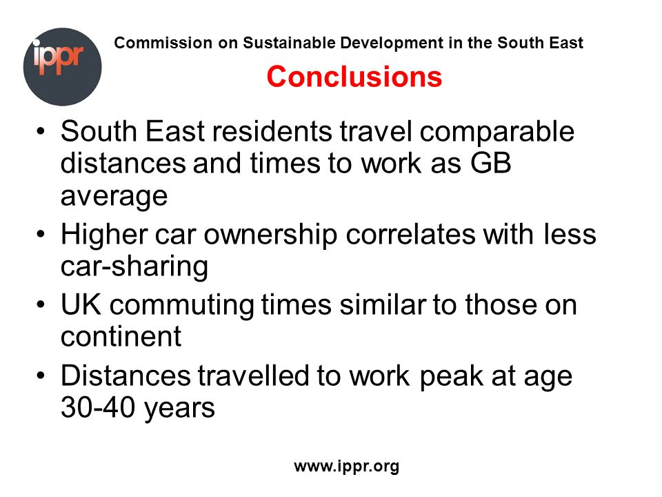 Commission on Sustainable Development in the South East www.ippr.org Conclusions South East residents travel comparable distances and times to work as GB average Higher car ownership correlates with less car-sharing UK commuting times similar to those on continent Distances travelled to work peak at age 30-40 years