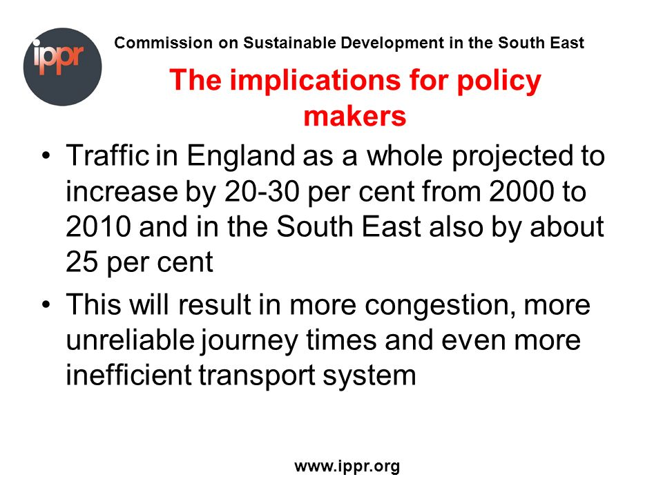 Commission on Sustainable Development in the South East www.ippr.org The implications for policy makers Traffic in England as a whole projected to increase by 20-30 per cent from 2000 to 2010 and in the South East also by about 25 per cent This will result in more congestion, more unreliable journey times and even more inefficient transport system