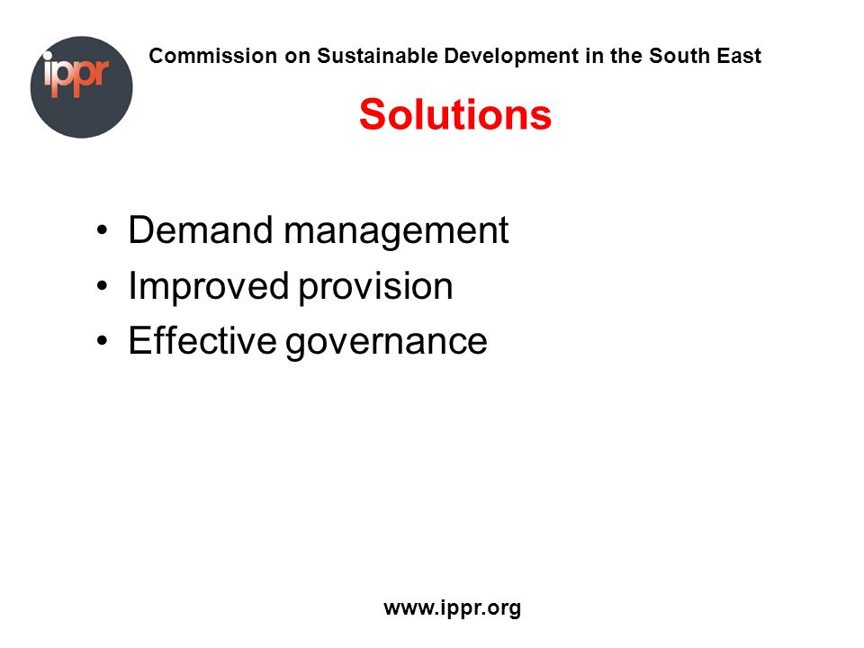 Commission on Sustainable Development in the South East www.ippr.org Solutions Demand management Improved provision Effective governance