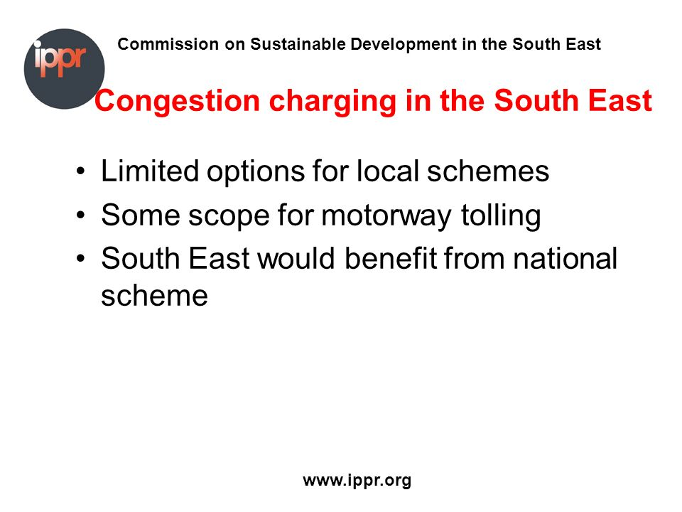 Commission on Sustainable Development in the South East www.ippr.org Congestion charging in the South East Limited options for local schemes Some scope for motorway tolling South East would benefit from national scheme