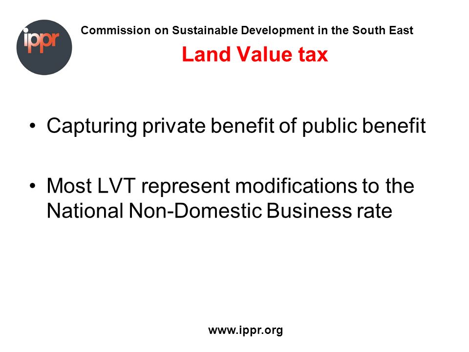 Commission on Sustainable Development in the South East www.ippr.org Land Value tax Capturing private benefit of public benefit Most LVT represent modifications to the National Non-Domestic Business rate