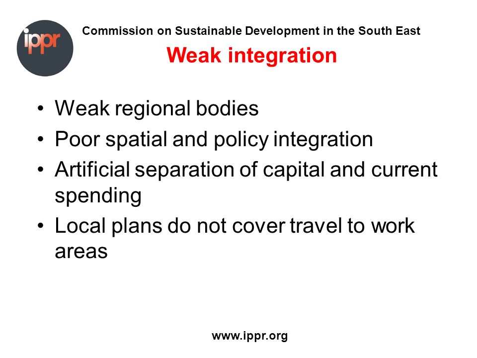 Commission on Sustainable Development in the South East www.ippr.org Weak integration Weak regional bodies Poor spatial and policy integration Artific