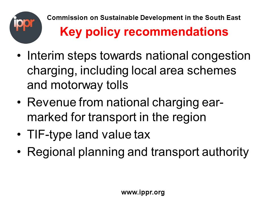 Commission on Sustainable Development in the South East www.ippr.org Key policy recommendations Interim steps towards national congestion charging, in