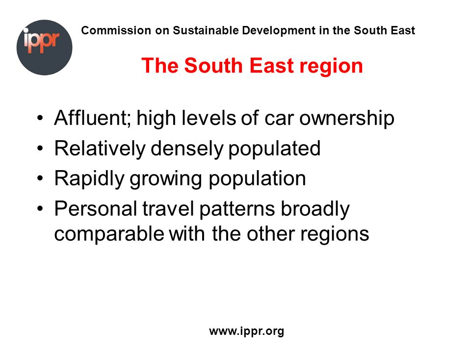 Commission on Sustainable Development in the South East www.ippr.org The South East region Affluent; high levels of car ownership Relatively densely populated Rapidly growing population Personal travel patterns broadly comparable with the other regions