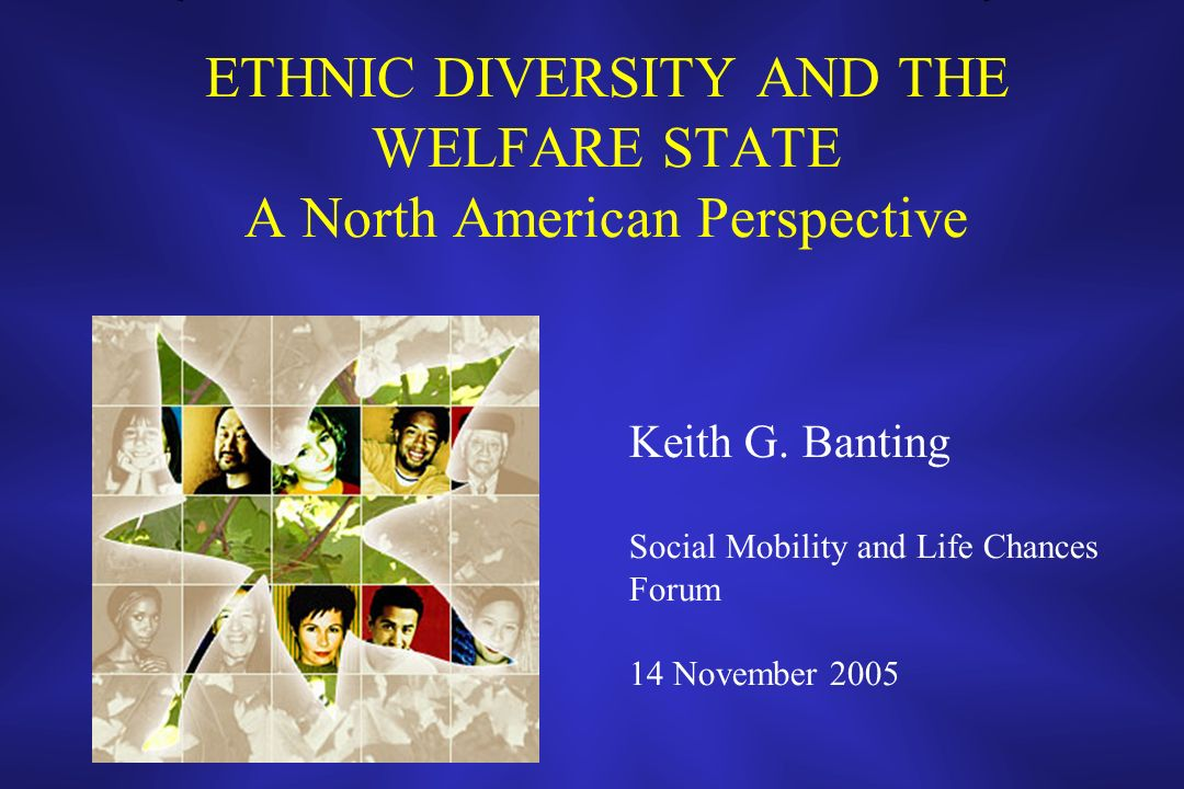 ETHNIC DIVERSITY AND THE WELFARE STATE A North American Perspective Keith G. Banting Social Mobility and Life Chances Forum 14 November 2005