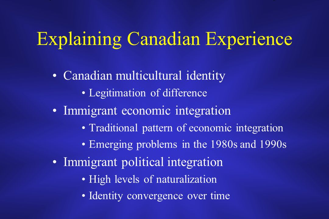 Explaining Canadian Experience Canadian multicultural identity Legitimation of difference Immigrant economic integration Traditional pattern of econom