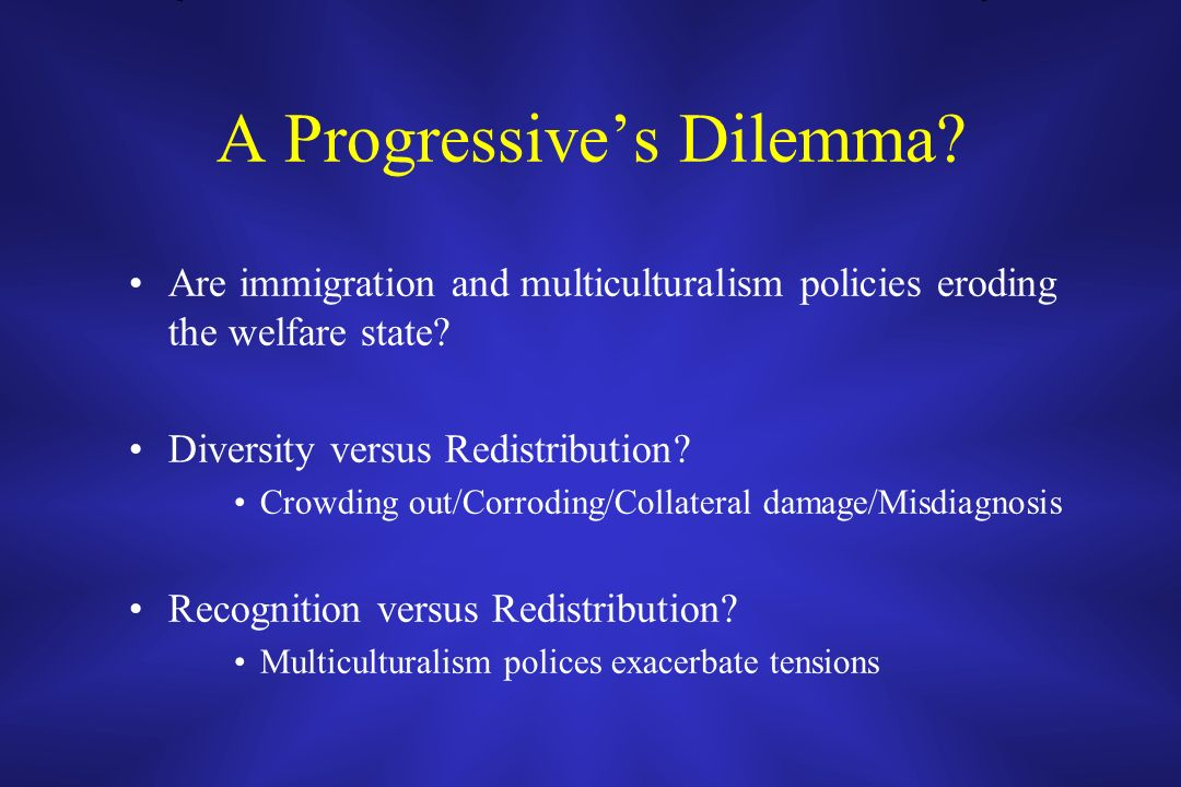 A Progressives Dilemma? Are immigration and multiculturalism policies eroding the welfare state? Diversity versus Redistribution? Crowding out/Corrodi