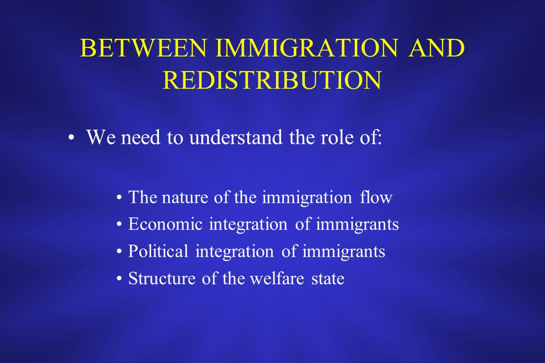 BETWEEN IMMIGRATION AND REDISTRIBUTION We need to understand the role of: The nature of the immigration flow Economic integration of immigrants Politi