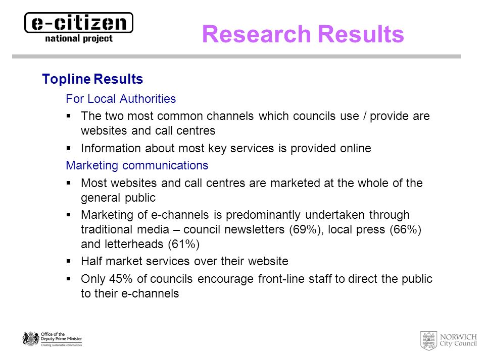 Topline Results For Citizens High percentage of people with access to e-channels - websites, SMS messaging, DigiTV Over 2 in 5 of the population are willing to use these channels to access Council information / services Awareness of Council e-channels is fairly low However Specific segments of the population are more amenable to using e- channels e.g.