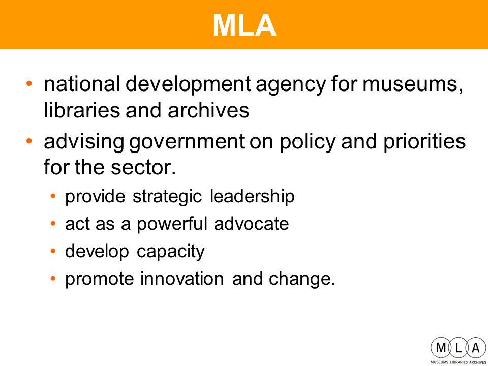 MLA national development agency for museums, libraries and archives advising government on policy and priorities for the sector.