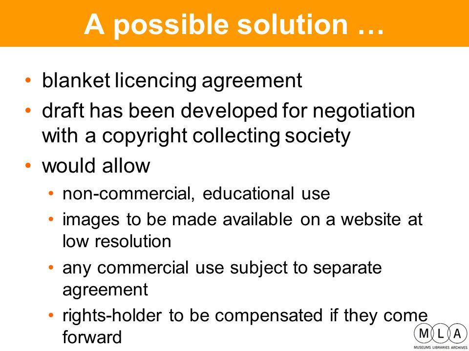 A possible solution … blanket licencing agreement draft has been developed for negotiation with a copyright collecting society would allow non-commercial, educational use images to be made available on a website at low resolution any commercial use subject to separate agreement rights-holder to be compensated if they come forward