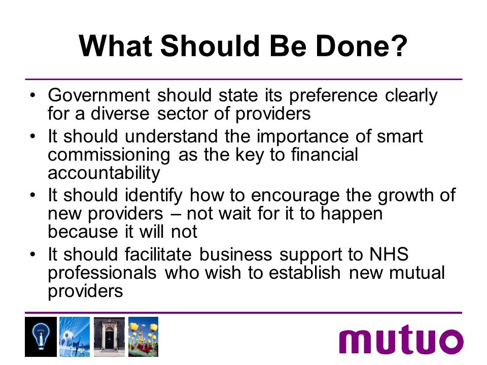 What Should Be Done? Government should state its preference clearly for a diverse sector of providers It should understand the importance of smart com