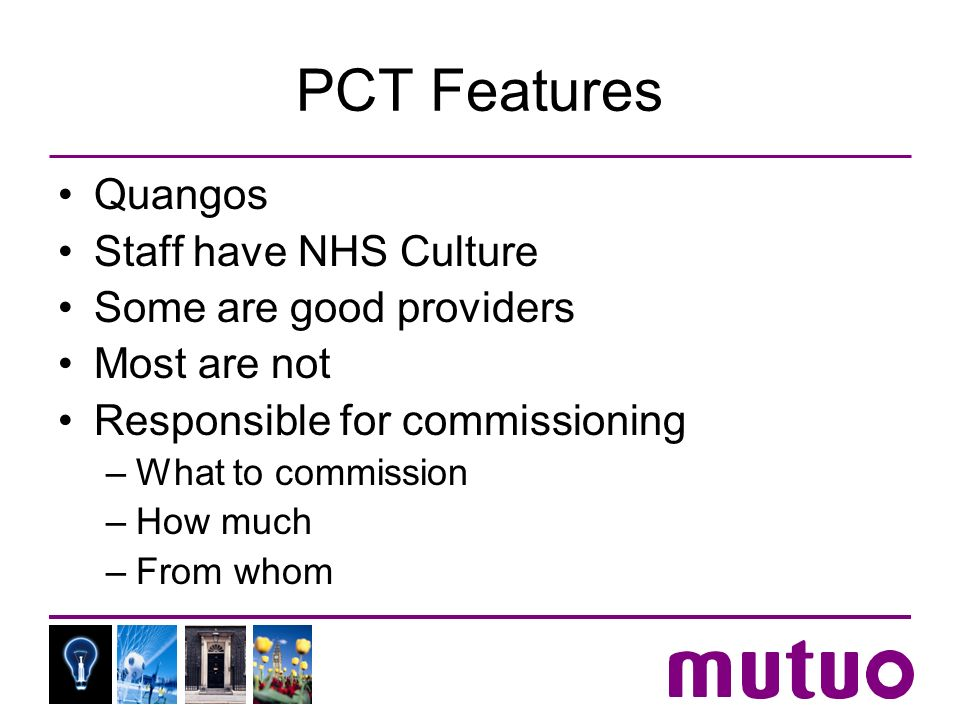 PCT Features Quangos Staff have NHS Culture Some are good providers Most are not Responsible for commissioning –What to commission –How much –From who