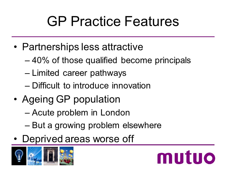 GP Practice Features Partnerships less attractive –40% of those qualified become principals –Limited career pathways –Difficult to introduce innovation Ageing GP population –Acute problem in London –But a growing problem elsewhere Deprived areas worse off