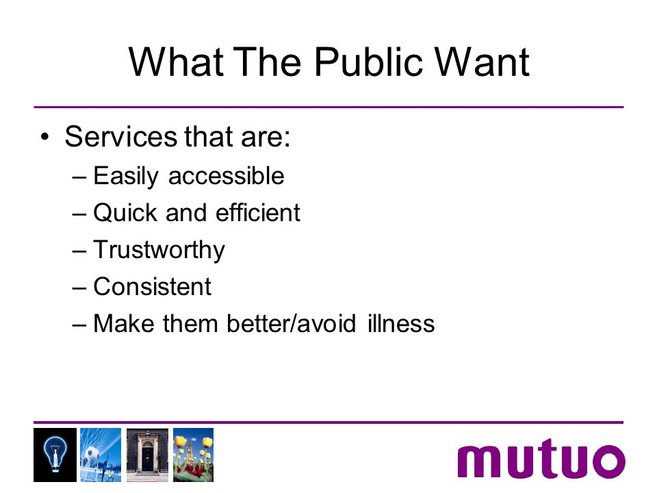 What The Public Want Services that are: –Easily accessible –Quick and efficient –Trustworthy –Consistent –Make them better/avoid illness