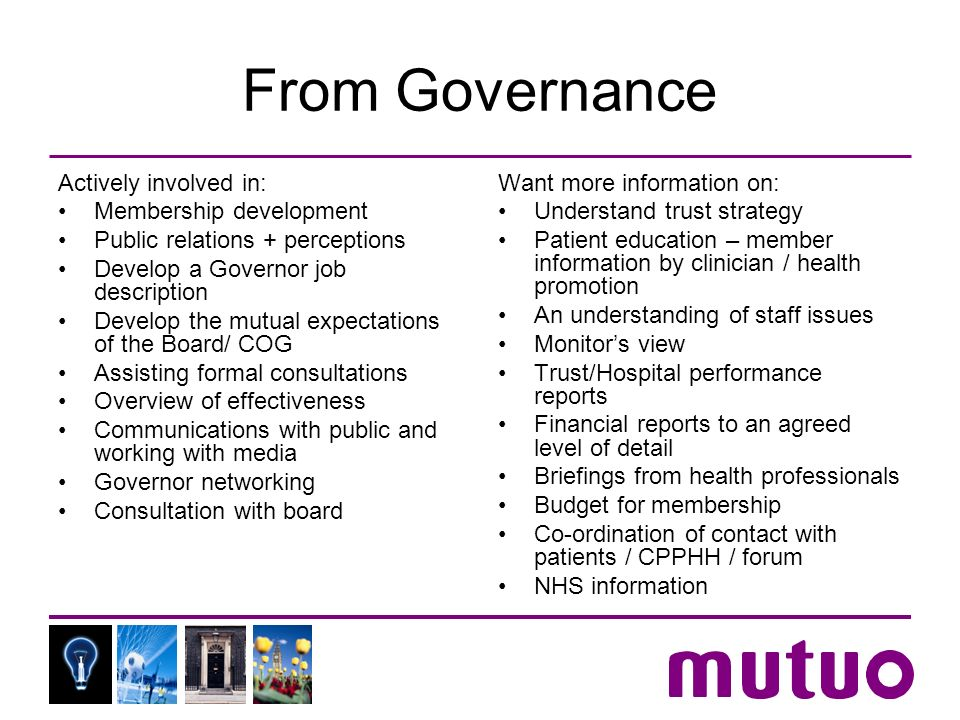 From Governance Actively involved in: Membership development Public relations + perceptions Develop a Governor job description Develop the mutual expectations of the Board/ COG Assisting formal consultations Overview of effectiveness Communications with public and working with media Governor networking Consultation with board Want more information on: Understand trust strategy Patient education – member information by clinician / health promotion An understanding of staff issues Monitors view Trust/Hospital performance reports Financial reports to an agreed level of detail Briefings from health professionals Budget for membership Co-ordination of contact with patients / CPPHH / forum NHS information