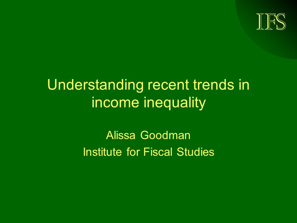 IFS Understanding recent trends in income inequality Alissa Goodman Institute for Fiscal Studies