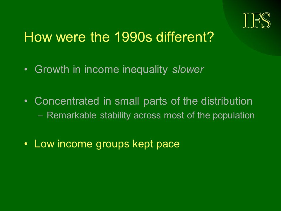 How were the 1990s different? Growth in income inequality slower Concentrated in small parts of the distribution –Remarkable stability across most of