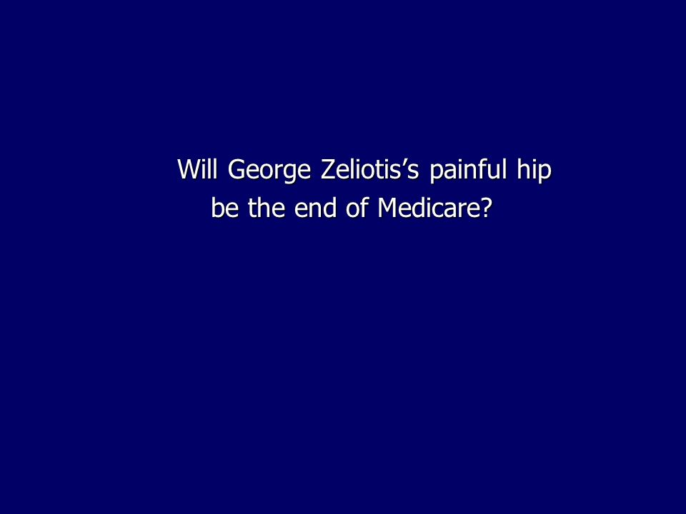 Will George Zeliotiss painful hip be the end of Medicare?