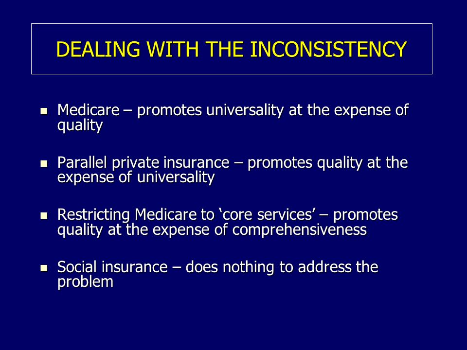 DEALING WITH THE INCONSISTENCY Medicare – promotes universality at the expense of quality Medicare – promotes universality at the expense of quality P