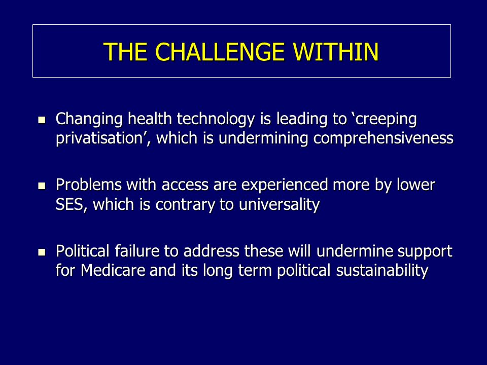 THE CHALLENGE WITHIN Changing health technology is leading to creeping privatisation, which is undermining comprehensiveness Changing health technology is leading to creeping privatisation, which is undermining comprehensiveness Problems with access are experienced more by lower SES, which is contrary to universality Problems with access are experienced more by lower SES, which is contrary to universality Political failure to address these will undermine support for Medicare and its long term political sustainability Political failure to address these will undermine support for Medicare and its long term political sustainability