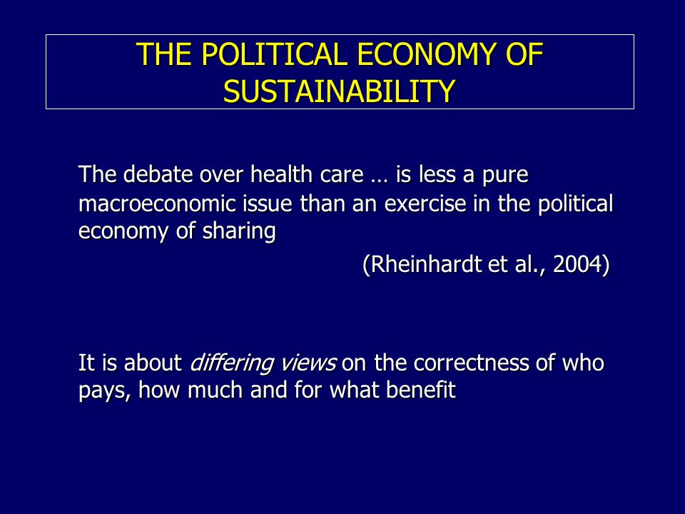 THE POLITICAL ECONOMY OF SUSTAINABILITY The debate over health care … is less a pure macroeconomic issue than an exercise in the political economy of sharing (Rheinhardt et al., 2004) (Rheinhardt et al., 2004) It is about differing views on the correctness of who pays, how much and for what benefit