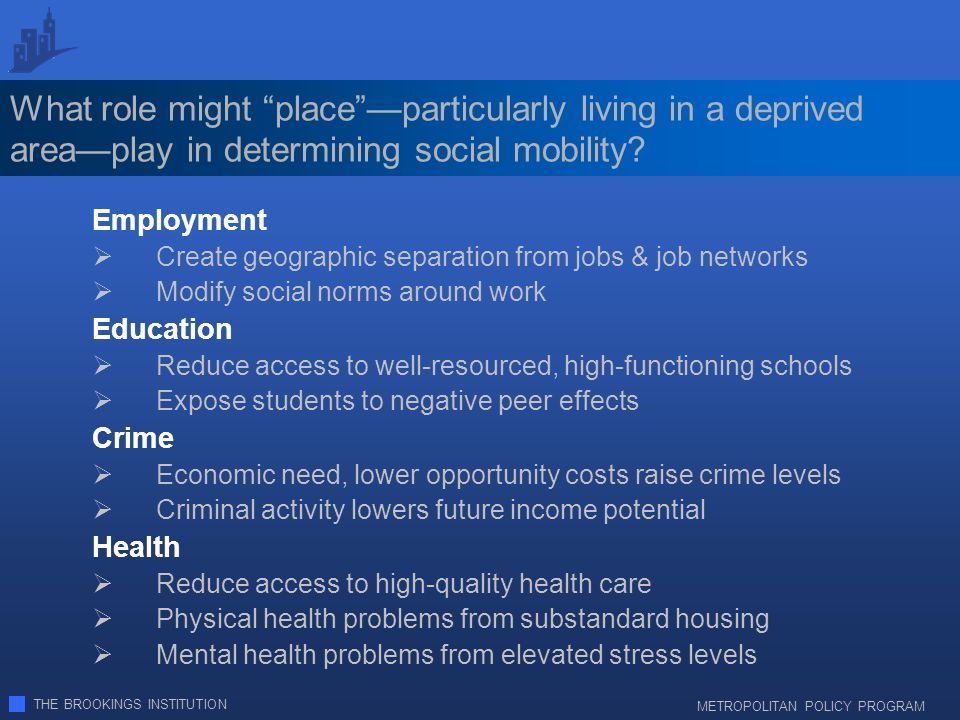 THE BROOKINGS INSTITUTION METROPOLITAN POLICY PROGRAM What role might placeparticularly living in a deprived areaplay in determining social mobility.