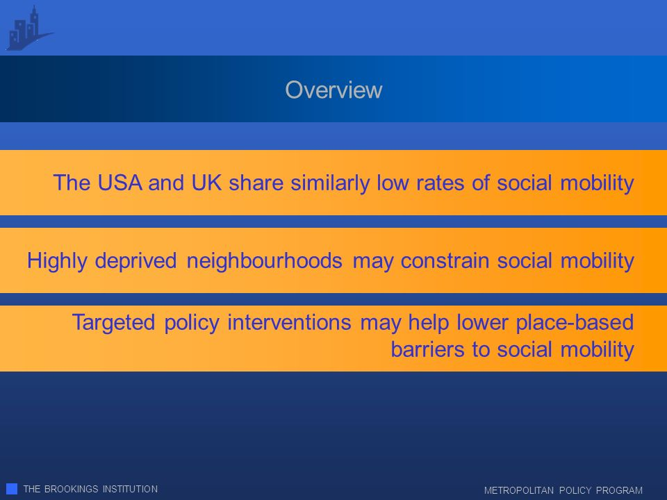 THE BROOKINGS INSTITUTION METROPOLITAN POLICY PROGRAM Overview The USA and UK share similarly low rates of social mobility Targeted policy interventions may help lower place-based barriers to social mobility Highly deprived neighbourhoods may constrain social mobility