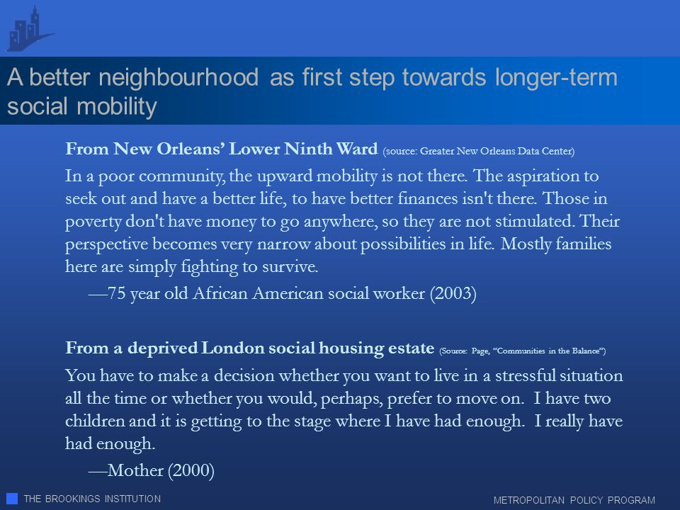 THE BROOKINGS INSTITUTION METROPOLITAN POLICY PROGRAM A better neighbourhood as first step towards longer-term social mobility From New Orleans Lower Ninth Ward (source: Greater New Orleans Data Center) In a poor community, the upward mobility is not there.