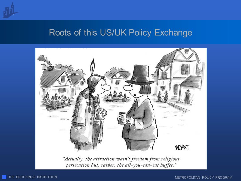THE BROOKINGS INSTITUTION METROPOLITAN POLICY PROGRAM Roots of this US/UK Policy Exchange