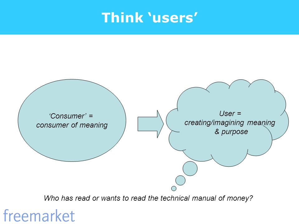 Think users Consumer = consumer of meaning User = creating/imagining meaning & purpose Who has read or wants to read the technical manual of money?