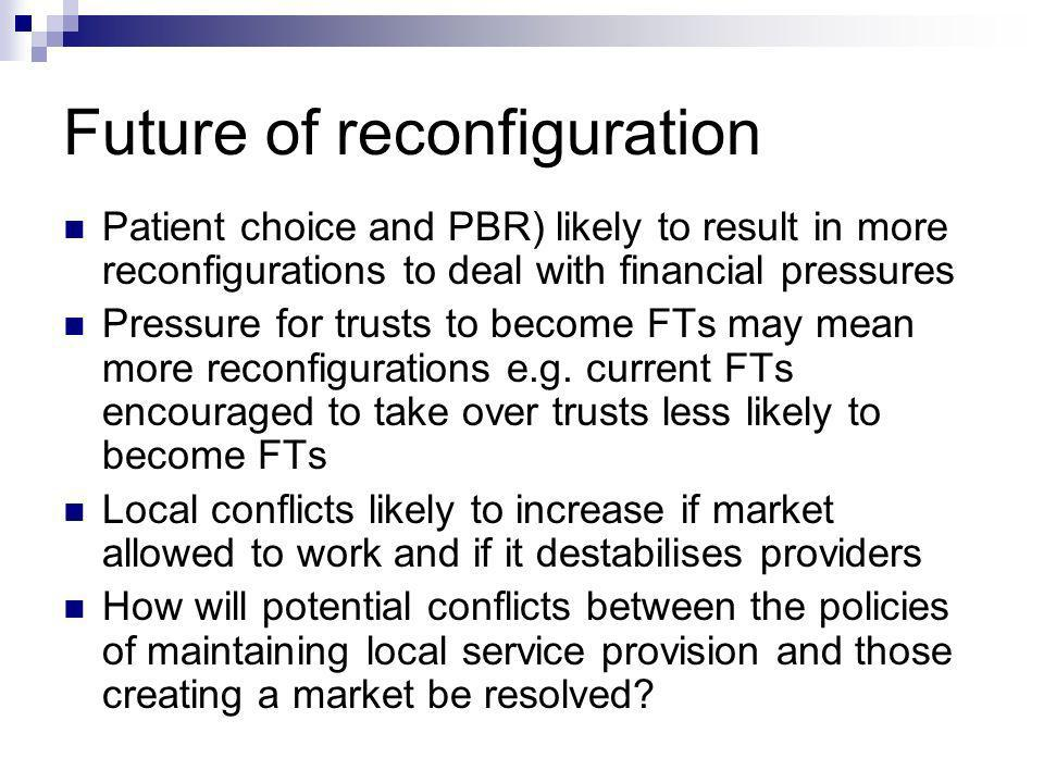 Future of reconfiguration Patient choice and PBR) likely to result in more reconfigurations to deal with financial pressures Pressure for trusts to become FTs may mean more reconfigurations e.g.