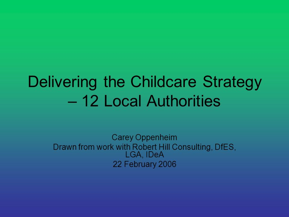 Delivering the Childcare Strategy – 12 Local Authorities Carey Oppenheim Drawn from work with Robert Hill Consulting, DfES, LGA, IDeA 22 February 2006