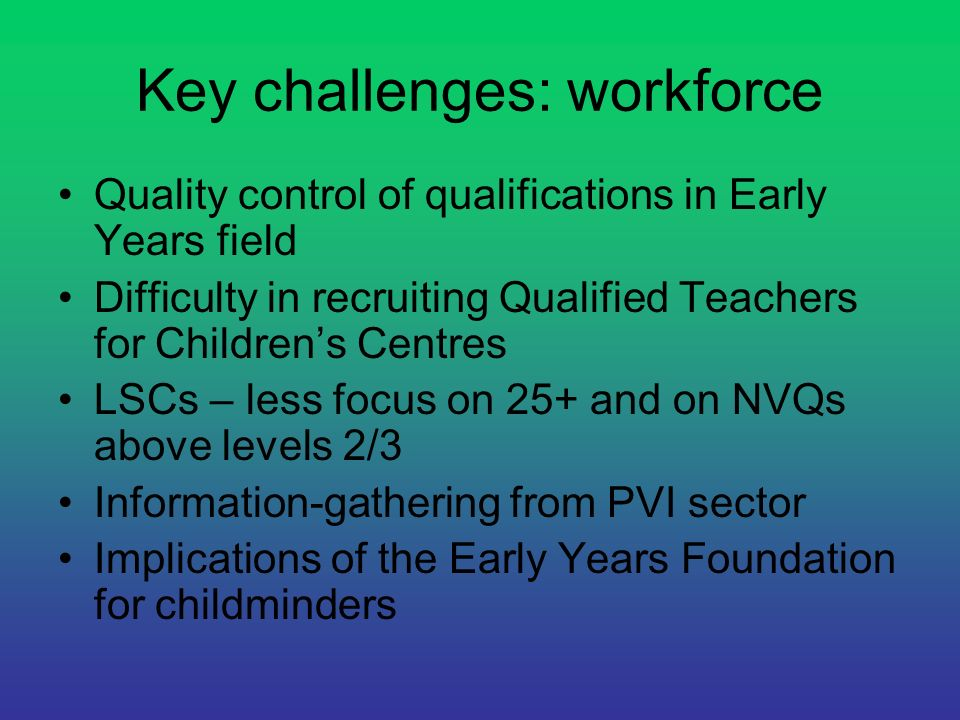 Key challenges: workforce Quality control of qualifications in Early Years field Difficulty in recruiting Qualified Teachers for Childrens Centres LSC