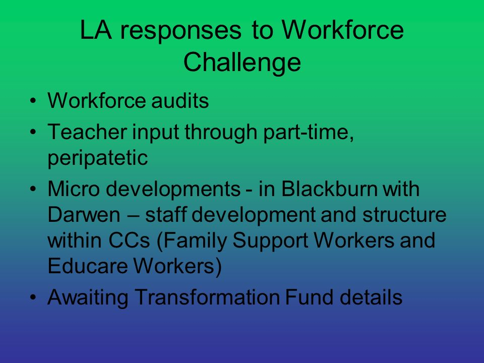 LA responses to Workforce Challenge Workforce audits Teacher input through part-time, peripatetic Micro developments - in Blackburn with Darwen – staf